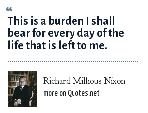 Richard Milhous Nixon: This is a burden I shall bear for every day of the life that is left to me.