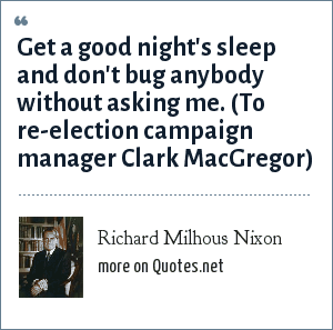 Richard Milhous Nixon: Get a good night's sleep and don't bug anybody without asking me. (To re-election campaign manager Clark MacGregor)