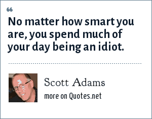 Scott Adams: No matter how smart you are, you spend much of your day being an idiot.