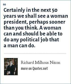 Richard Milhous Nixon: Certainly in the next 50 years we shall see a woman president, perhaps sooner than you think. A woman can and should be able to do any political job that a man can do.