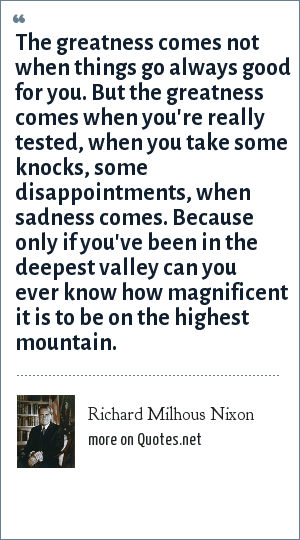 Richard Milhous Nixon: The greatness comes not when things go always good for you. But the greatness comes when you're really tested, when you take some knocks, some disappointments, when sadness comes. Because only if you've been in the deepest valley can you ever know how magnificent it is to be on the highest mountain.