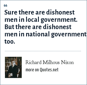 Richard Milhous Nixon: Sure there are dishonest men in local government. But there are dishonest men in national government too.
