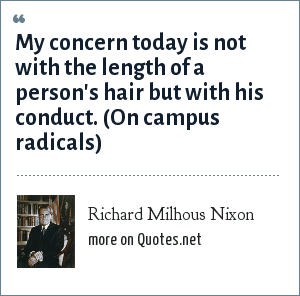 Richard Milhous Nixon: My concern today is not with the length of a person's hair but with his conduct. (On campus radicals)