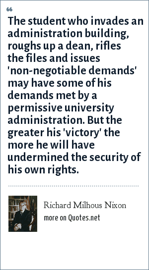 Richard Milhous Nixon: The student who invades an administration building, roughs up a dean, rifles the files and issues 'non-negotiable demands' may have some of his demands met by a permissive university administration. But the greater his 'victory' the more he will have undermined the security of his own rights.