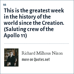 Richard Milhous Nixon: This is the greatest week in the history of the world since the Creation. (Saluting crew of the Apollo 11)