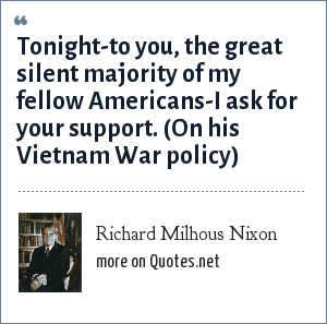 Richard Milhous Nixon: Tonight-to you, the great silent majority of my fellow Americans-I ask for your support. (On his Vietnam War policy)
