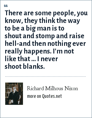 Richard Milhous Nixon: There are some people, you know, they think the way to be a big man is to shout and stomp and raise hell-and then nothing ever really happens. I'm not like that ... I never shoot blanks.