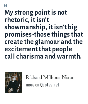 Richard Milhous Nixon: My strong point is not rhetoric, it isn't showmanship, it isn't big promises-those things that create the glamour and the excitement that people call charisma and warmth.