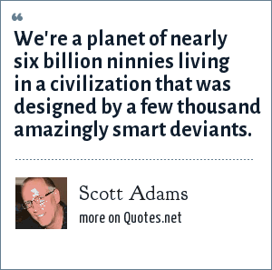 Scott Adams: We're a planet of nearly six billion ninnies living in a civilization that was designed by a few thousand amazingly smart deviants.