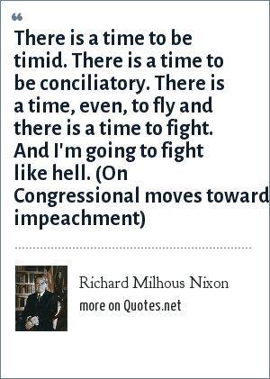 Richard Milhous Nixon: There is a time to be timid. There is a time to be conciliatory. There is a time, even, to fly and there is a time to fight. And I'm going to fight like hell. (On Congressional moves toward impeachment)