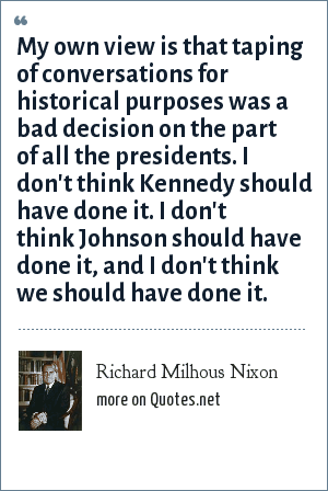 Richard Milhous Nixon: My own view is that taping of conversations for historical purposes was a bad decision on the part of all the presidents. I don't think Kennedy should have done it. I don't think Johnson should have done it, and I don't think we should have done it.