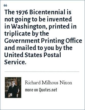 Richard Milhous Nixon: The 1976 Bicentennial is not going to be invented in Washington, printed in triplicate by the Government Printing Office and mailed to you by the United States Postal Service.
