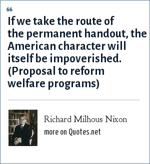 Richard Milhous Nixon: If we take the route of the permanent handout, the American character will itself be impoverished. (Proposal to reform welfare programs)