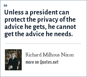 Richard Milhous Nixon: Unless a president can protect the privacy of the advice he gets, he cannot get the advice he needs.