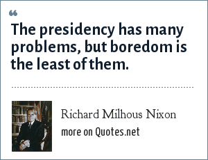 Richard Milhous Nixon: The presidency has many problems, but boredom is the least of them.