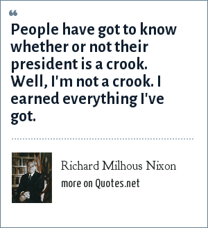 Richard Milhous Nixon: People have got to know whether or not their president is a crook. Well, I'm not a crook. I earned everything I've got.