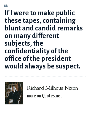 Richard Milhous Nixon: If I were to make public these tapes, containing blunt and candid remarks on many different subjects, the confidentiality of the office of the president would always be suspect.