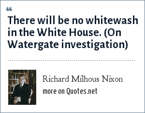 Richard Milhous Nixon: There will be no whitewash in the White House. (On Watergate investigation)