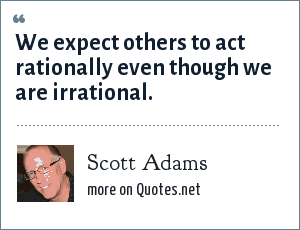 Scott Adams: We expect others to act rationally even though we are irrational.