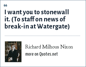 Richard Milhous Nixon: I want you to stonewall it. (To staff on news of break-in at Watergate)