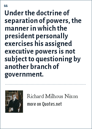 Richard Milhous Nixon: Under the doctrine of separation of powers, the manner in which the president personally exercises his assigned executive powers is not subject to questioning by another branch of government.