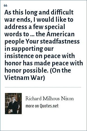 Richard Milhous Nixon: As this long and difficult war ends, I would like to address a few special words to ... the American people Your steadfastness in supporting our insistence on peace with honor has made peace with honor possible. (On the Vietnam War)