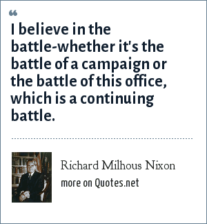 Richard Milhous Nixon: I believe in the battle-whether it's the battle of a campaign or the battle of this office, which is a continuing battle.