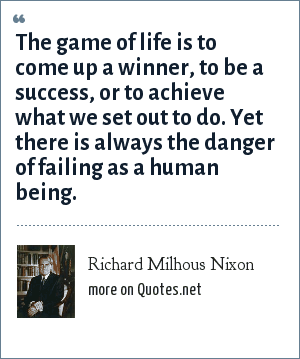 Richard Milhous Nixon: The game of life is to come up a winner, to be a success, or to achieve what we set out to do. Yet there is always the danger of failing as a human being.