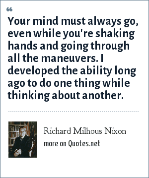 Richard Milhous Nixon: Your mind must always go, even while you're shaking hands and going through all the maneuvers. I developed the ability long ago to do one thing while thinking about another.