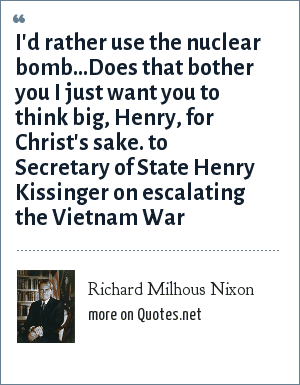 Richard Milhous Nixon: I'd rather use the nuclear bomb...Does that bother you I just want you to think big, Henry, for Christ's sake. to Secretary of State Henry Kissinger on escalating the Vietnam War