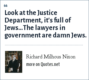 Richard Milhous Nixon: Look at the Justice Department, it's full of Jews...The lawyers in government are damn Jews.