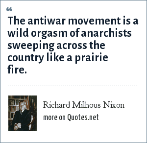 Richard Milhous Nixon: The antiwar movement is a wild orgasm of anarchists sweeping across the country like a prairie fire.