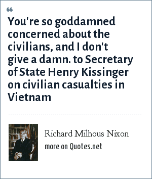 Richard Milhous Nixon: You're so goddamned concerned about the civilians, and I don't give a damn. to Secretary of State Henry Kissinger on civilian casualties in Vietnam