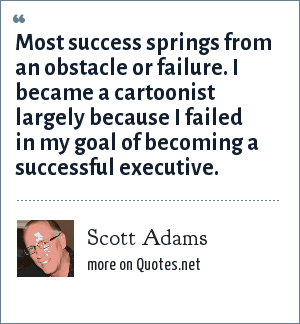 Scott Adams: Most success springs from an obstacle or failure. I became a cartoonist largely because I failed in my goal of becoming a successful executive.