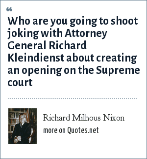 Richard Milhous Nixon: Who are you going to shoot joking with Attorney General Richard Kleindienst about creating an opening on the Supreme court