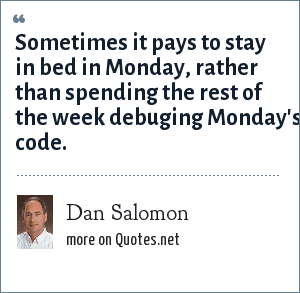 Dan Salomon: Sometimes it pays to stay in bed in Monday, rather than spending the rest of the week debuging Monday's code.
