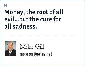 Mike Gill: Money, the root of all evil...but the cure for all sadness.