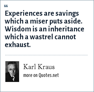 Karl Kraus: Experiences are savings which a miser puts aside. Wisdom is an inheritance which a wastrel cannot exhaust.
