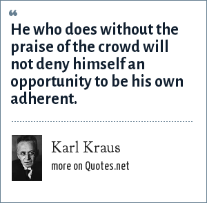 Karl Kraus: He who does without the praise of the crowd will not deny himself an opportunity to be his own adherent.
