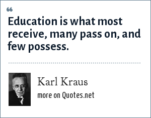 Karl Kraus: Education is what most receive, many pass on, and few possess.