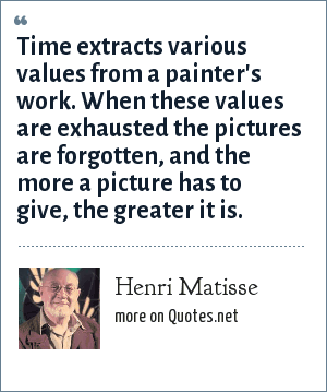 Henri Matisse: Time extracts various values from a painter's work. When these values are exhausted the pictures are forgotten, and the more a picture has to give, the greater it is.