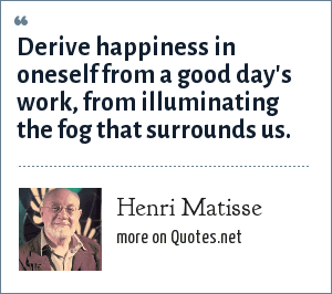 Henri Matisse: Derive happiness in oneself from a good day's work, from illuminating the fog that surrounds us.