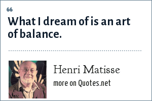 Henri Matisse: What I dream of is an art of balance.