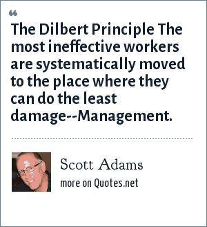 Scott Adams: The Dilbert Principle The most ineffective workers are systematically moved to the place where they can do the least damage--Management.
