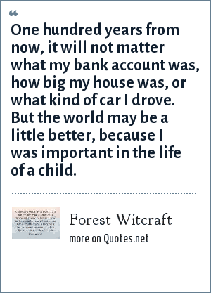 Forest Witcraft: One hundred years from now, it will not matter what my bank account was, how big my house was, or what kind of car I drove. But the world may be a little better, because I was important in the life of a child.