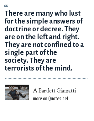 A Bartlett Giamatti: There are many who lust for the simple answers of doctrine or decree. They are on the left and right. They are not confined to a single part of the society. They are terrorists of the mind.