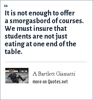 A Bartlett Giamatti: It is not enough to offer a smorgasbord of courses. We must insure that students are not just eating at one end of the table.