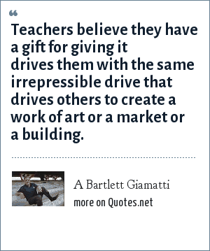 A Bartlett Giamatti: Teachers believe they have a gift for giving it drives them with the same irrepressible drive that drives others to create a work of art or a market or a building.
