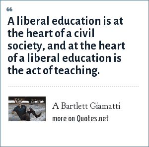 A Bartlett Giamatti: A liberal education is at the heart of a civil society, and at the heart of a liberal education is the act of teaching.