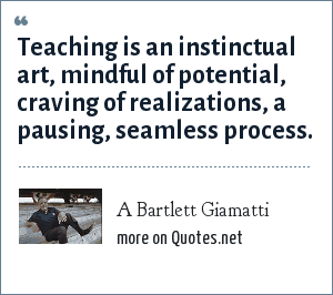 A Bartlett Giamatti: Teaching is an instinctual art, mindful of potential, craving of realizations, a pausing, seamless process.